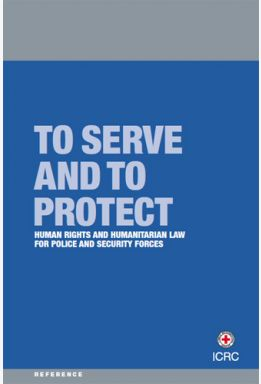 To Serve and to Protect: Human Rights and Humanitarian Law for Police and Security Forces