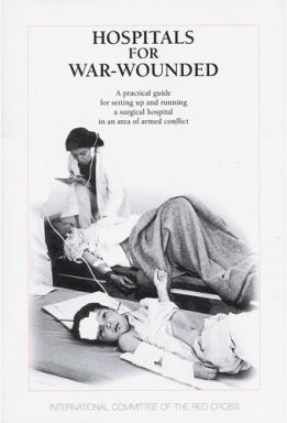 Hospitals for War-Wounded: A Practical Guide for Setting Up and Running a Surgical Hospital in an Area of Armed Conflict