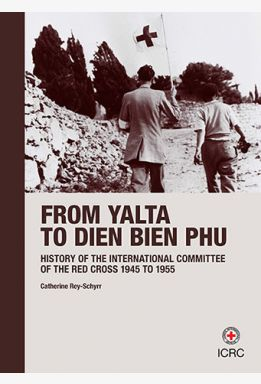 History of the International Committee of the Red Cross. Volume III: from Yalta to Dien Bien Phu, 1945-1955