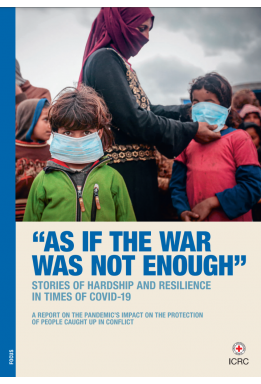 As if the War was not Enough – Stories of hardship and resilience in times of COVID-19: A report on the pandemic's impact on the protection of people caught up in conflict