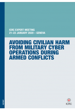 Avoiding Civilian Harm from Military Cyber Operations During Armed Conflicts: ICRC Expert Meeting 21–22 January 2020 – Geneva