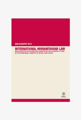 International Humanitarian Law Bibliography, 2012 Edition