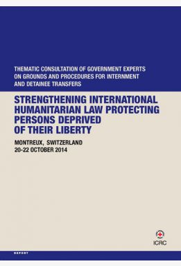 Strengthening International Humanitarian Law Protecting Persons Deprived of their Liberty: Thematic Consultation of Government Experts on Grounds and Procedures for Internment and Detainee Transfers, Montreux, Switzerland, 20-22 October 2014
