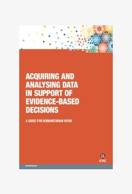 Acquiring and Analysing Data in Support of Evidence-based Decisions: A Guide for Humanitarian Work