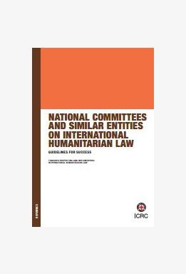 National Committees and Similar Entities on International Humanitarian Law: Guidelines for Success – Towards Respecting and Implementing International Humanitarian Law