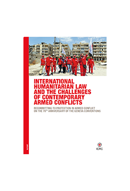 International Humanitarian Law and the Challenges of Contemporary Armed Conflicts – Recommitting To Protection In Armed Conflict On The 70th Anniversary Of The Geneva Conventions