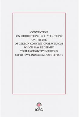 Convention on Prohibitions or Restrictions on the Use of Certain Conventional Weapons Which May Be Deemed to Be Excessively Injurious or to Have Indiscriminate Effects
